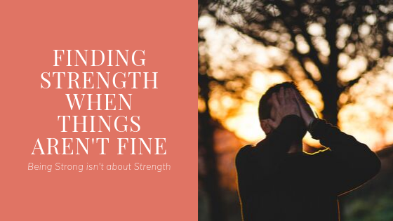 Finding Strength when things aren't fine
